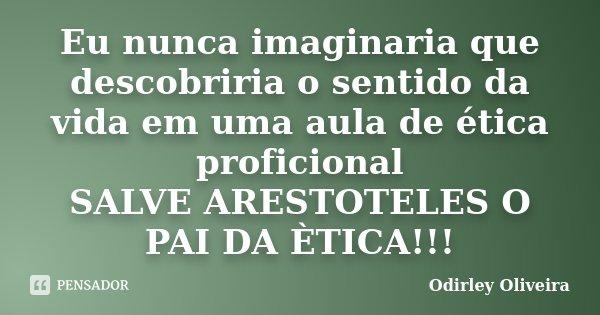 Eu nunca imaginaria que descobriria o sentido da vida em uma aula de ética proficional SALVE ARESTOTELES O PAI DA ÈTICA!!!... Frase de Odirley Oliveira.