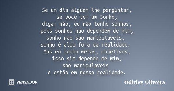 Se um dia alguem lhe perguntar, se você tem um Sonho, diga: não, eu não tenho sonhos, pois sonhos não dependem de mim, sonho não são manipulaveis, sonho é algo ... Frase de Odirley Oliveira.