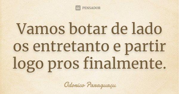 Vamos botar de lado os entretanto e partir logo pros finalmente.... Frase de Odorico Paraguaçu.