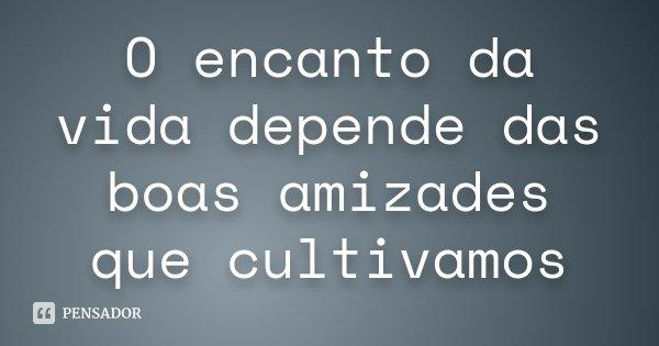 O encanto da vida depende das boas amizades que cultivamos... Frase de Desconhecido.