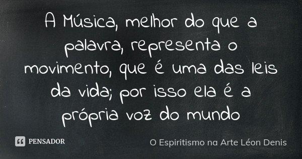 A Música, melhor do que a palavra, representa o movimento, que é uma das leis da vida; por isso ela é a própria voz do mundo... Frase de (O Espiritismo na Arte – Léon Denis).