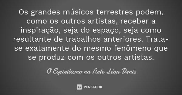 Os grandes músicos terrestres podem, como os outros artistas, receber a inspiração, seja do espaço, seja como resultante de trabalhos anteriores. Trata-se exata... Frase de (O Espiritismo na Arte – Léon Denis).