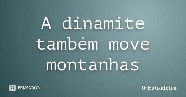A dinamite também move montanhas... Frase de O Estradeiro.