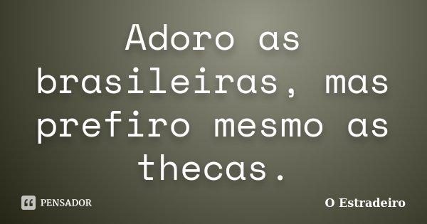 Adoro as brasileiras, mas prefiro mesmo as thecas.... Frase de O Estradeiro.