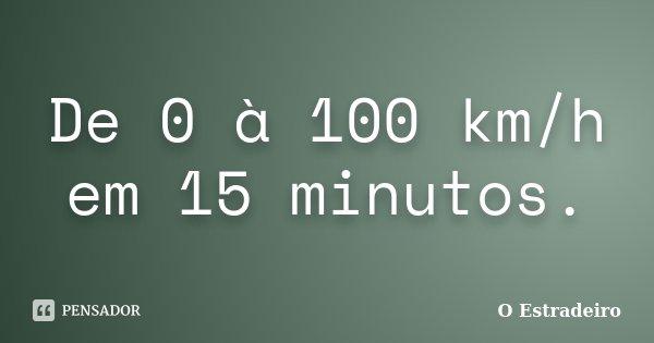 De 0 à 100 km/h em 15 minutos.... Frase de O Estradeiro.