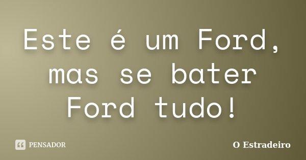 Este é um Ford, mas se bater Ford tudo!... Frase de O Estradeiro.