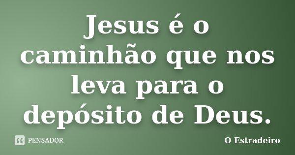 Jesus é o caminhão que nos leva para o depósito de Deus.... Frase de O Estradeiro.