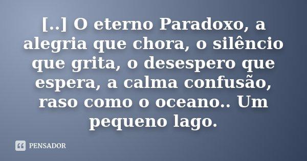 [..] O eterno Paradoxo, a alegria que chora, o silêncio que grita, o desespero que espera, a calma confusão, raso como o oceano.. Um pequeno lago.... Frase de Desconhecido.