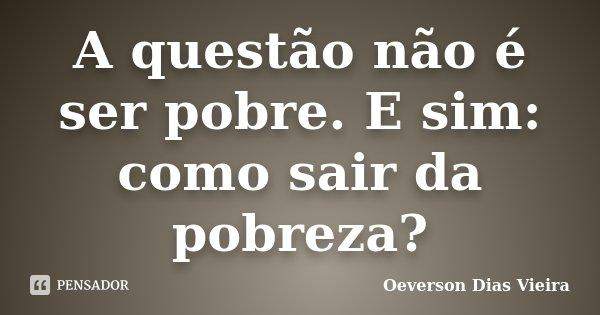 A questão não é ser pobre. E sim: como sair da pobreza?... Frase de Oeverson Dias Vieira.