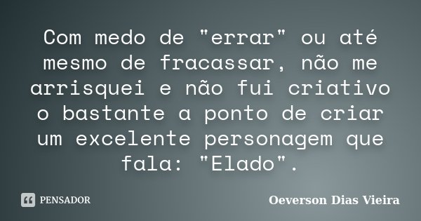 """Com medo de """"errar"""" ou até mesmo de fracassar, não me arrisquei e não fui criativo o bastante a ponto de criar um excelente personagem que fala: &quot... Frase de Oeverson Dias Vieira."""