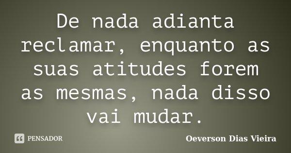 De nada adianta reclamar, enquanto as suas atitudes forem as mesmas, nada disso vai mudar.... Frase de Oeverson Dias Vieira.