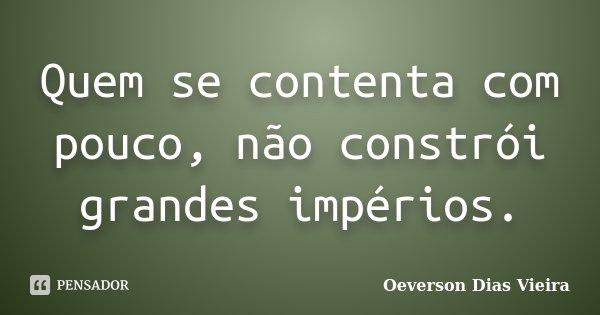 Quem se contenta com pouco, não constrói grandes impérios.... Frase de Oeverson Dias Vieira.