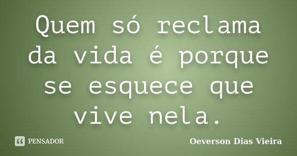 Quem só reclama da vida é porque se esquece que vive nela.... Frase de Oeverson Dias Vieira.