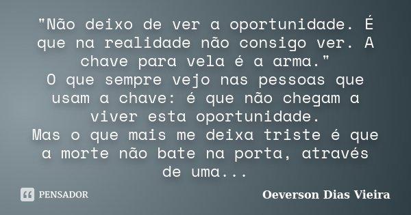 """""""Não deixo de ver a oportunidade. É que na realidade não consigo ver. A chave para vela é a arma."""" O que sempre vejo nas pessoas que usam a chave: é q... Frase de Oeverson Dias Vieira."""