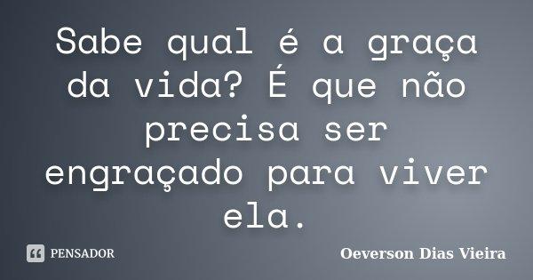 Sabe qual é a graça da vida? É que não precisa ser engraçado para viver ela.... Frase de Oeverson Dias Vieira.