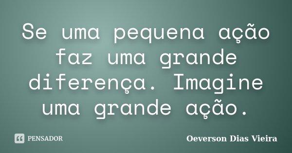 Se uma pequena ação faz uma grande diferença. Imagine uma grande ação.... Frase de Oeverson Dias Vieira.