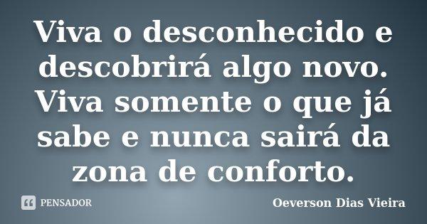 Viva o desconhecido e descobrirá algo novo. Viva somente o que já sabe e nunca sairá da zona de conforto.... Frase de Oeverson Dias Vieira.