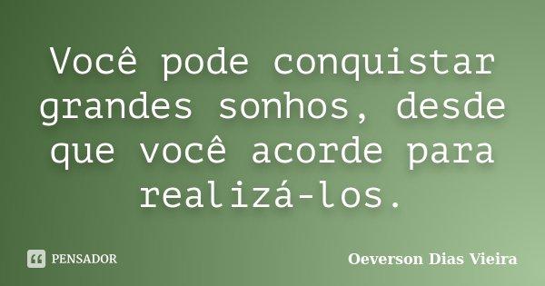 Você pode conquistar grandes sonhos, desde que você acorde para realizá-los.... Frase de Oeverson Dias Vieira..