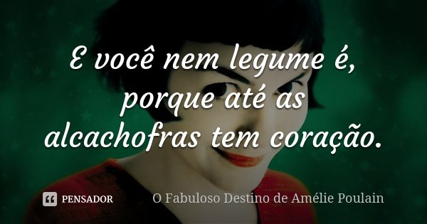 E você nem legume é, porque até as alcachofras tem coração.... Frase de O fabuloso destino de Amélie Poulain.