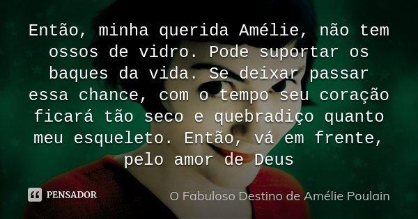 Então, minha querida Amélie, não tem ossos de vidro. Pode suportar os baques da vida. Se deixar passar essa chance, com o tempo seu coração ficará tão seco e qu... Frase de O Fabuloso Destino de Amélie Poulain.