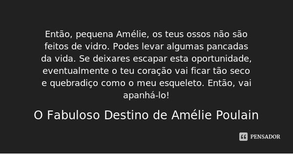 Então, pequena Amélie, os teus ossos não são feitos de vidro. Podes levar algumas pancadas da vida. Se deixares escapar esta oportunidade, eventualmente o teu c... Frase de O Fabuloso Destino de Amélie Poulain.