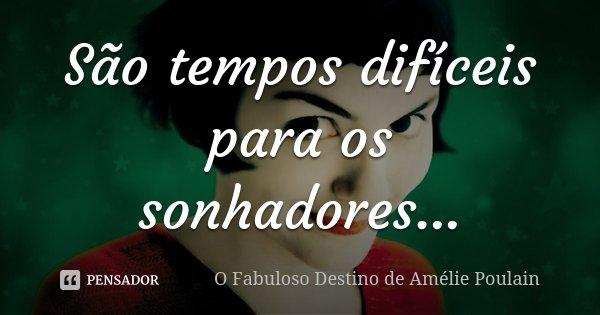 São tempos difíceis para os sonhadores...... Frase de O Fabuloso Destino de Amélie Poulain.
