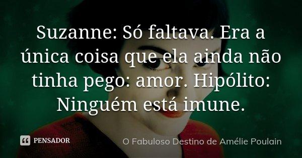 Suzanne: Só faltava. Era a única coisa que ela ainda não tinha pego: amor. Hipólito: Ninguém está imune.... Frase de O fabuloso destino de Amélie Poulain.