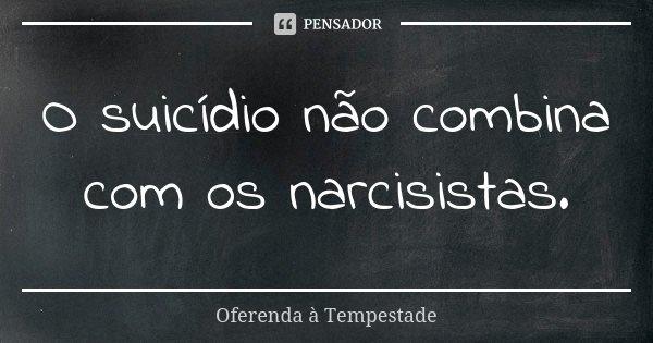 O suicídio não combina com os narcisistas.... Frase de Oferenda à Tempestade.