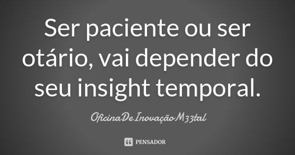 Ser paciente ou ser otário, vai depender do seu insight temporal.... Frase de OficinaDeInovaçãoM33tal.