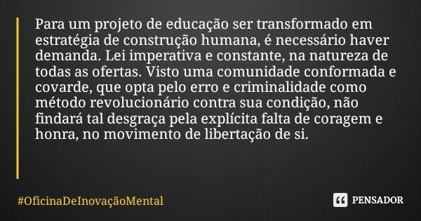 Para um projeto de educação ser transformado em estratégia de construção humana, é necessário haver demanda. Lei imperativa e constante, na natureza de todas as... Frase de OficinaDeInovaçãoMental.