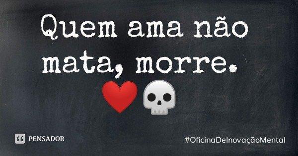 Quem ama não mata, morre. ❤️💀... Frase de OficinaDeInovaçãoMental.