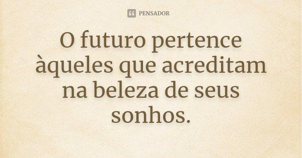 O futuro pertence àqueles que acreditam na beleza de seus sonhos.... Frase de Desconhecido.