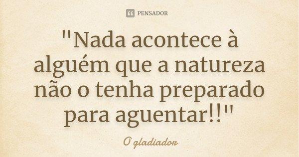 """""""Nada acontece à alguém que a natureza não o tenha preparado para aguentar!!""""... Frase de O gladiador."""