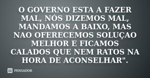 """O GOVERNO ESTA A FAZER MAL, NÓS DIZEMOS MAL, MANDAMOS A BAIXO, MAS NAO OFERECEMOS SOLUÇAO MELHOR E FICAMOS CALADOS QUE NEM RATOS NA HORA DE ACONSELHAR"""".... Frase de Desconhecido."""