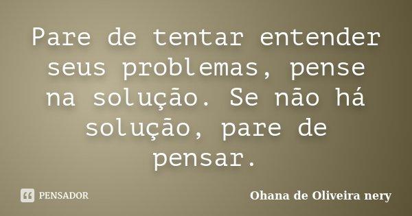 Pare de tentar entender seus problemas, pense na solução. Se não há solução, pare de pensar.... Frase de Ohana de Oliveira Nery.