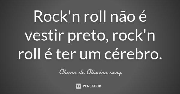 Rock'n roll não é vestir preto, rock'n roll é ter um cérebro.... Frase de Ohana de Oliveira Nery.