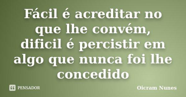 Fácil é acreditar no que lhe convém, dificil é percistir em algo que nunca foi lhe concedido... Frase de Oicram Nunes.