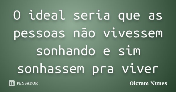 O ideal seria que as pessoas não vivessem sonhando e sim sonhassem pra viver... Frase de Oicram Nunes.