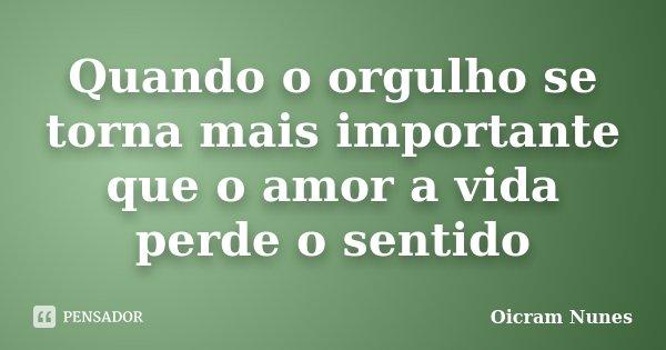 Quando o orgulho se torna mais importante que o amor a vida perde o sentido... Frase de Oicram Nunes.