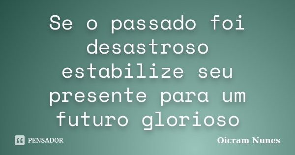 Se o passado foi desastroso estabilize seu presente para um futuro glorioso... Frase de Oicram Nunes.
