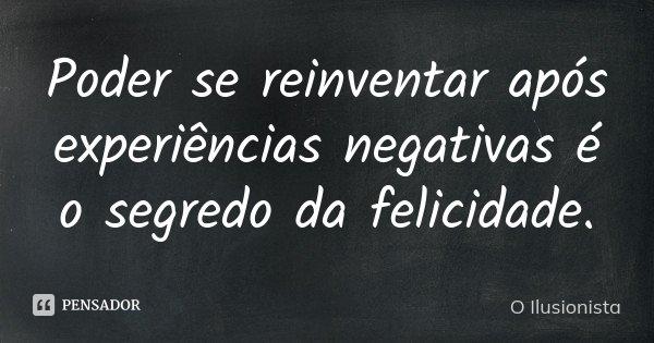 Poder se reinventar após experiências negativas é o segredo da felicidade.... Frase de O Ilusionista.