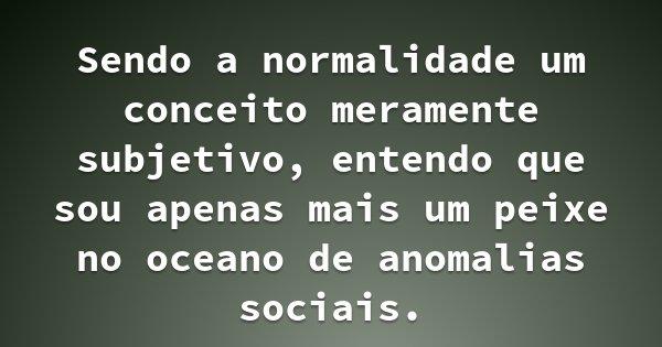 Sendo a normalidade um conceito meramente subjetivo, entendo que sou apenas mais um peixe no oceano de anomalias sociais.... Frase de O Ilusionista.