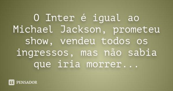 O Inter é igual ao Michael Jackson, prometeu show, vendeu todos os ingressos, mas não sabia que iria morrer...... Frase de anônimo.