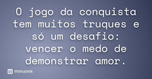 O jogo da conquista tem muitos truques e só um desafio: vencer o medo de demonstrar amor.... Frase de Desconhecido.