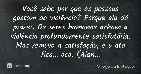 Você sabe por que as pessoas gostam da violência? Porque ela dá prazer. Os seres humanos acham a violência profundamente satisfatória. Mas remova a satisfação, ... Frase de O Jogo da Imitação.