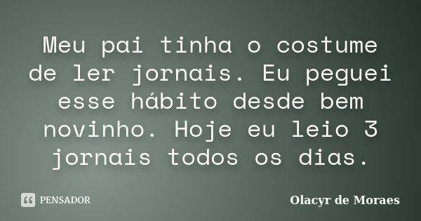 Meu pai tinha o costume de ler jornais. Eu peguei esse hábito desde bem novinho. Hoje eu leio 3 jornais todos os dias.... Frase de Olacyr de Moraes.