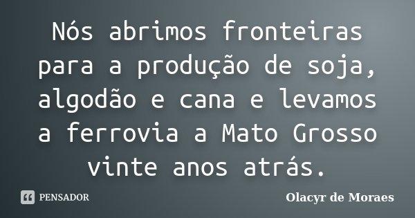 Nós abrimos fronteiras para a produção de soja, algodão e cana e levamos a ferrovia a Mato Grosso vinte anos atrás.... Frase de Olacyr de Moraes.