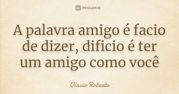 A palavra amigo é facio de dizer, dificio é ter um amigo como você... Frase de Olavio Roberto.