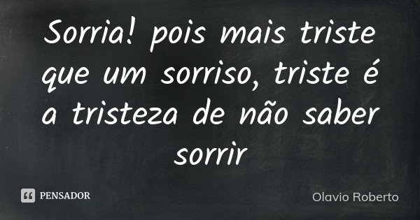 Sorria! pois mais triste que um sorriso, triste é a tristeza de não saber sorrir... Frase de Olavio Roberto.