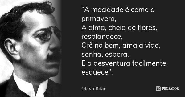 """""""A mocidade é como a primavera, / A alma, cheia de flores, resplandece, / Crê no bem, ama a vida, sonha, espera, / E a desventura facilmente esquece"""".... Frase de Olavo Bilac."""